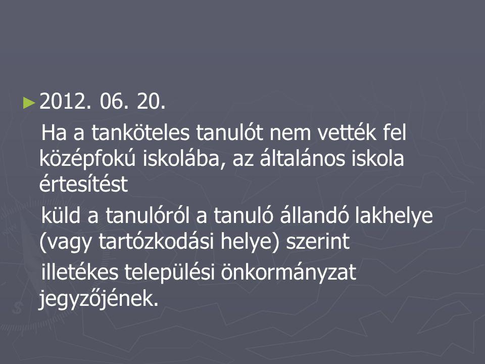 ► ► 2012. 06. 20. Ha a tanköteles tanulót nem vették fel középfokú iskolába, az általános iskola értesítést küld a tanulóról a tanuló állandó lakhelye
