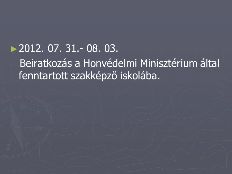 ► ► 2012. 07. 31.- 08. 03. Beiratkozás a Honvédelmi Minisztérium által fenntartott szakképző iskolába.