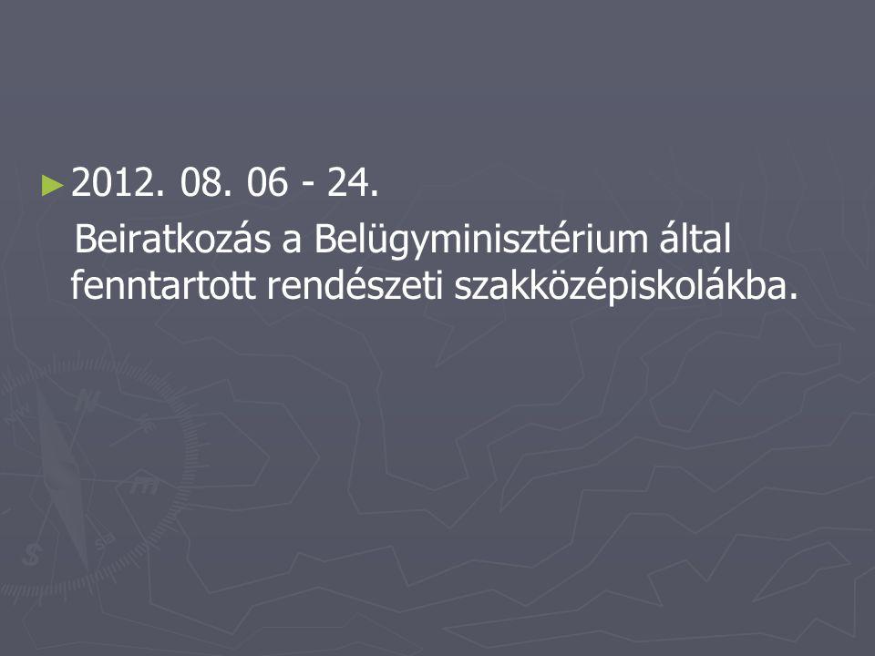 ► ► 2012. 08. 06 - 24. Beiratkozás a Belügyminisztérium által fenntartott rendészeti szakközépiskolákba.