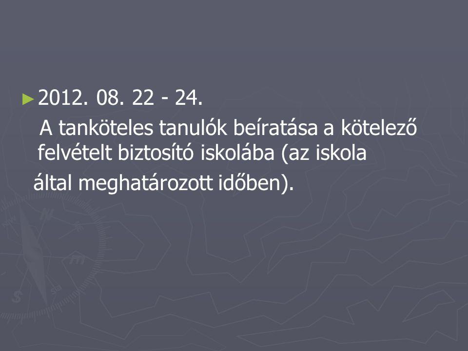 ► ► 2012. 08. 22 - 24. A tanköteles tanulók beíratása a kötelező felvételt biztosító iskolába (az iskola által meghatározott időben).