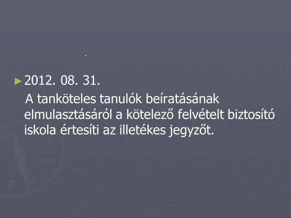► ► 2012. 08. 31. A tanköteles tanulók beíratásának elmulasztásáról a kötelező felvételt biztosító iskola értesíti az illetékes jegyzőt..
