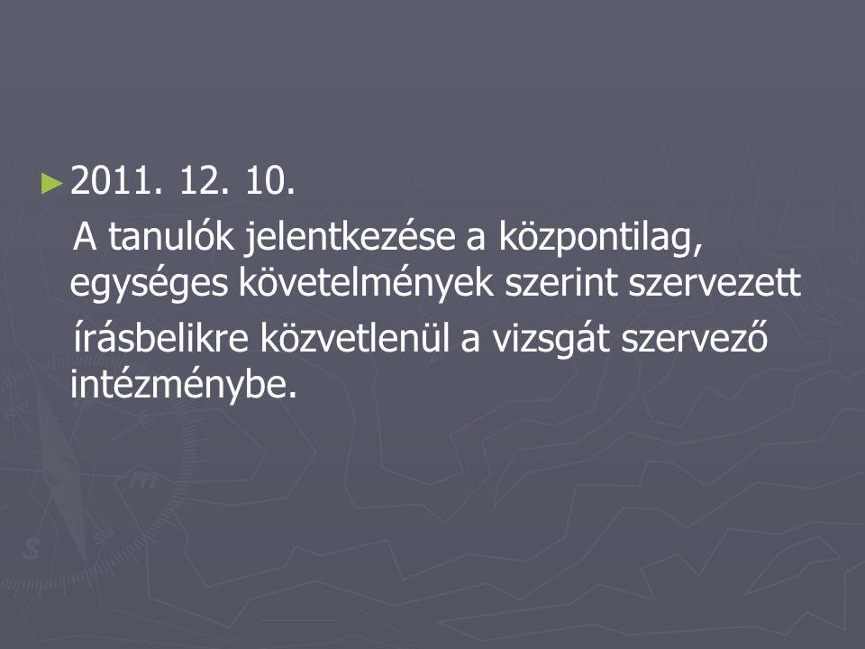 ► ► 2011. 12. 10. A tanulók jelentkezése a központilag, egységes követelmények szerint szervezett írásbelikre közvetlenül a vizsgát szervező intézmény