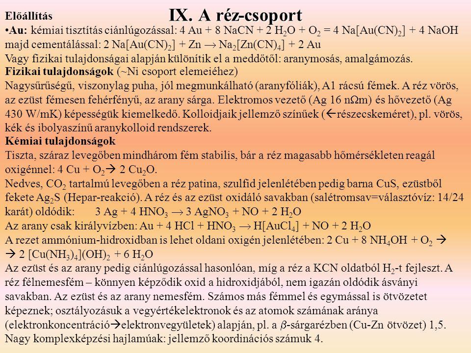 IX. A réz-csoport Kémiai tulajdonságok Tiszta, száraz levegőben mindhárom fém stabilis, bár a réz magasabb hőmérsékleten reagál oxigénnel: 4 Cu + O 2