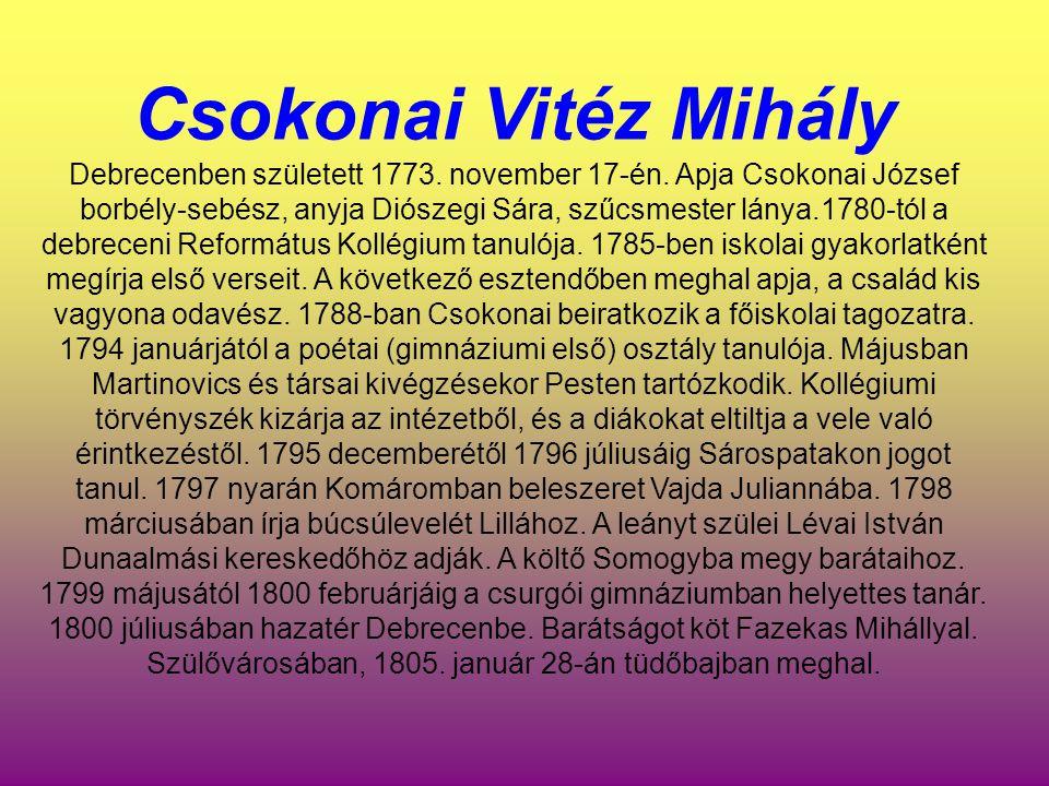 Csokonai Vitéz Mihály Debrecenben született 1773. november 17-én. Apja Csokonai József borbély-sebész, anyja Diószegi Sára, szűcsmester lánya.1780-tól