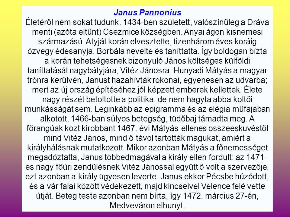 Janus Pannonius Életéről nem sokat tudunk. 1434-ben született, valószínűleg a Dráva menti (azóta eltűnt) Csezmice községben. Anyai ágon kisnemesi szár