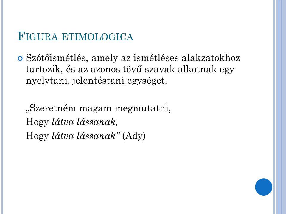 F IGURA ETIMOLOGICA Szótőismétlés, amely az ismétléses alakzatokhoz tartozik, és az azonos tövű szavak alkotnak egy nyelvtani, jelentéstani egységet.