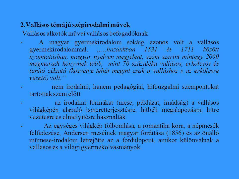 """2.Vallásos témájú szépirodalmi művek Vallásos alkotók művei vallásos befogadóknak - A magyar gyermekirodalom sokáig azonos volt a vallásos gyermekirodalommal, """"…hazánkban 1531 és 1711 között nyomtatásban, magyar nyelven megjelent, szám szerint mintegy 2000 megmaradt könyvnek több, mint 70 százaléka vallásos, erkölcsös és tanító célzatú (közvetve tehát megint csak a valláshoz s az erkölcsre vezető) volt. - nem irodalmi, hanem pedagógiai, hitbuzgalmi szempontokat tartottak szem előtt - az irodalmi formákat (mese, példázat, imádság) a vallásos világképén alapuló ismeretterjesztésre, hitbéli megalapozásra, hitre vezetésre és elmélyítésre használták - Az egységes világkép fölbomlása, a romantika kora, a népmesék felfedezése, Andersen meséinek magyar fordítása (1856) és az önálló műmese-irodalom létrejötte az a fordulópont, amikor különválnak a vallásos és a világi gyermekolvasmányok."""