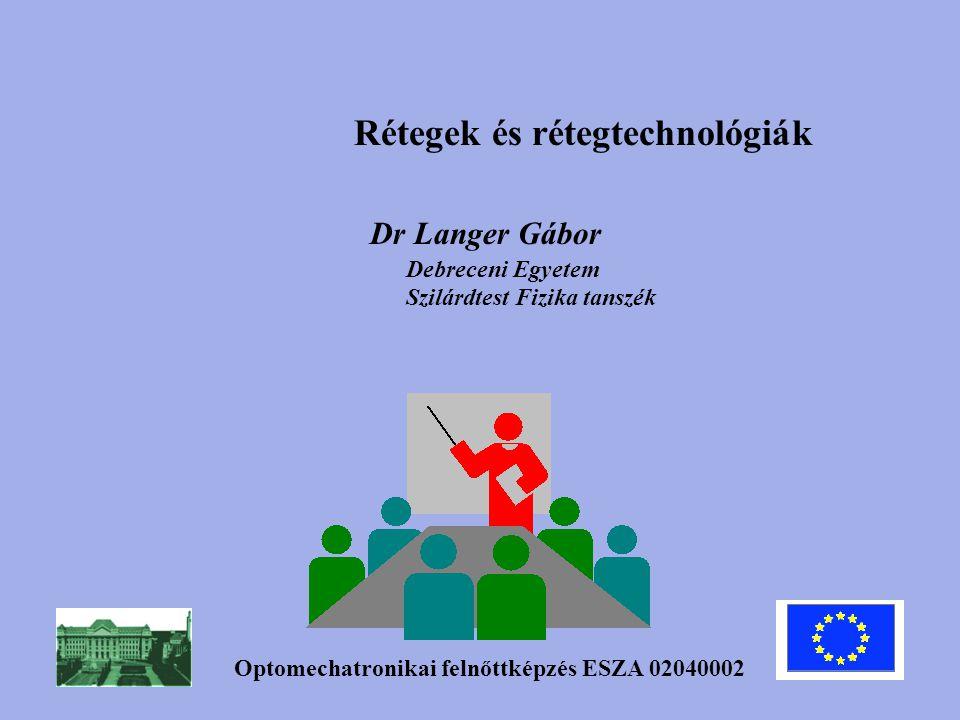 Rétegek és rétegtechnológiák Optomechatronikai felnőttképzés ESZA 02040002 Dr Langer Gábor Debreceni Egyetem Szilárdtest Fizika tanszék