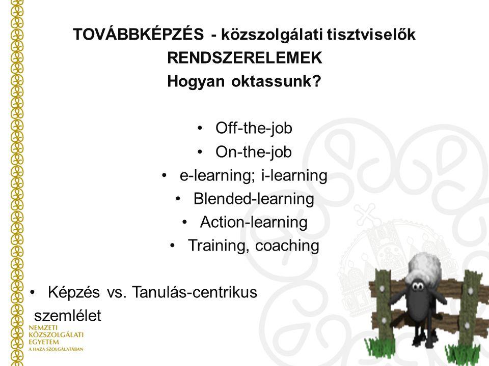 TOVÁBBKÉPZÉS - közszolgálati tisztviselők RENDSZERELEMEK Hogyan oktassunk? Off-the-job On-the-job e-learning; i-learning Blended-learning Action-learn