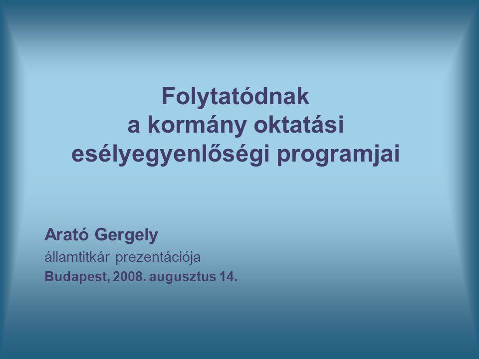Folytatódnak a kormány oktatási esélyegyenlőségi programjai Arató Gergely államtitkár prezentációja Budapest, 2008. augusztus 14.