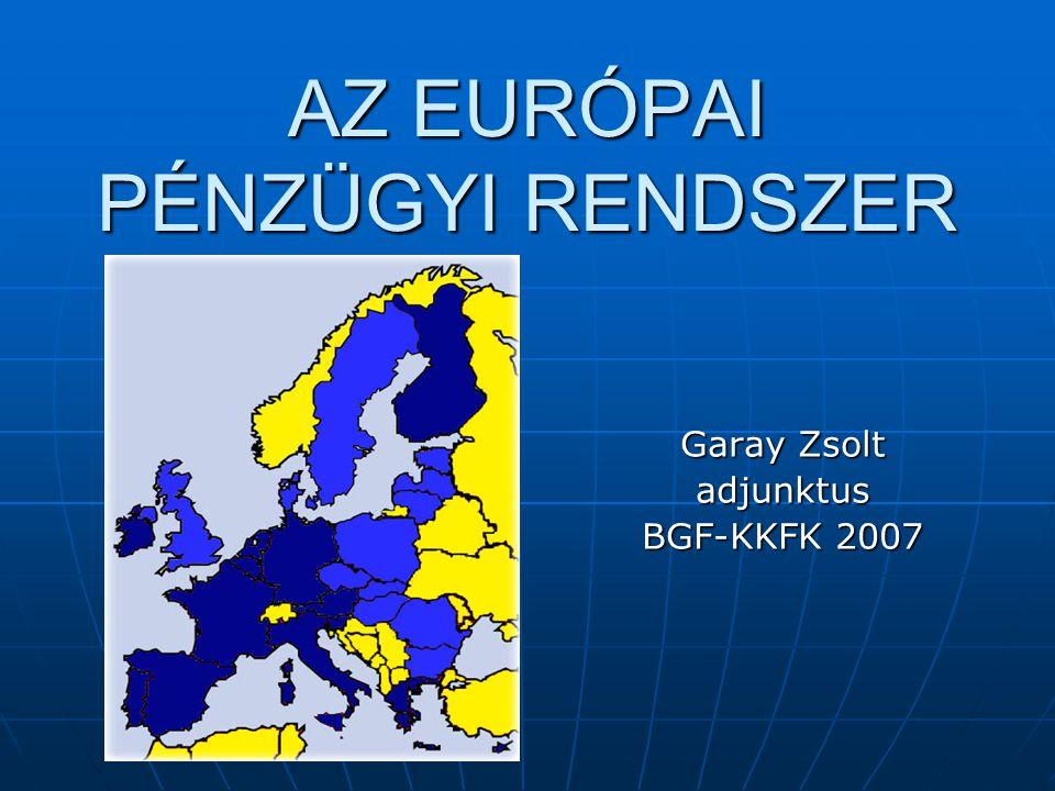 AZ EURÓPAI PÉNZÜGYI RENDSZER Garay Zsolt adjunktus BGF-KKFK 2007