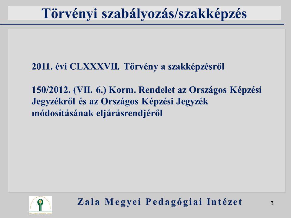 Törvényi szabályozás/szakképzés Zala Megyei Pedagógiai Intézet 3 2011. évi CLXXXVII. Törvény a szakképzésről 150/2012. (VII. 6.) Korm. Rendelet az Ors