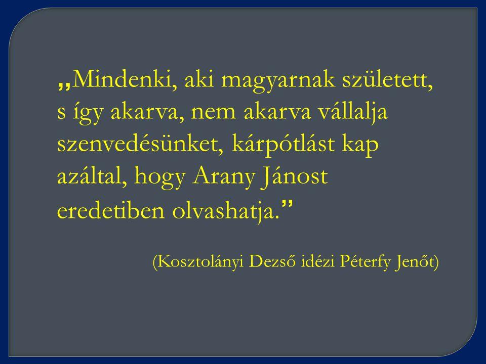 """"""" Mindenki, aki magyarnak született, s így akarva, nem akarva vállalja szenvedésünket, kárpótlást kap azáltal, hogy Arany Jánost eredetiben olvashatja."""