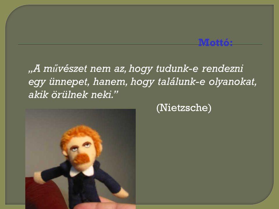 """Mottó: """"A m ű vészet nem az, hogy tudunk-e rendezni egy ünnepet, hanem, hogy találunk-e olyanokat, akik örülnek neki. (Nietzsche)"""