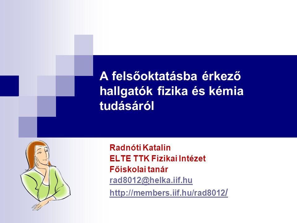 A felsőoktatásba érkező hallgatók fizika és kémia tudásáról Radnóti Katalin ELTE TTK Fizikai Intézet Főiskolai tanár rad8012@helka.iif.hu http://membe