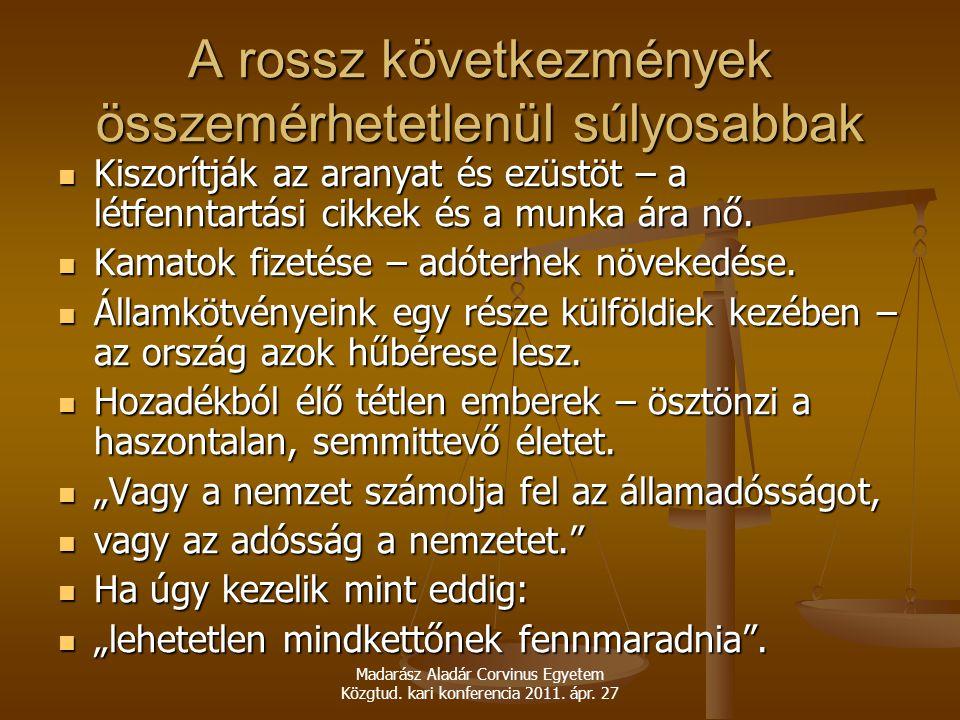 Madarász Aladár Corvinus Egyetem Közgtud. kari konferencia 2011. ápr. 27 A rossz következmények összemérhetetlenül súlyosabbak Kiszorítják az aranyat