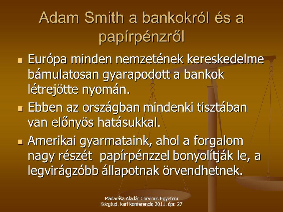 Madarász Aladár Corvinus Egyetem Közgtud. kari konferencia 2011. ápr. 27 Adam Smith a bankokról és a papírpénzről Európa minden nemzetének kereskedelm