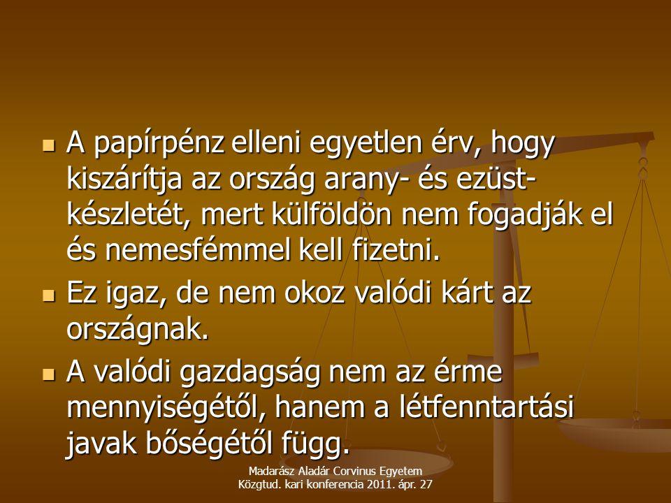 Madarász Aladár Corvinus Egyetem Közgtud. kari konferencia 2011. ápr. 27 A papírpénz elleni egyetlen érv, hogy kiszárítja az ország arany- és ezüst- k