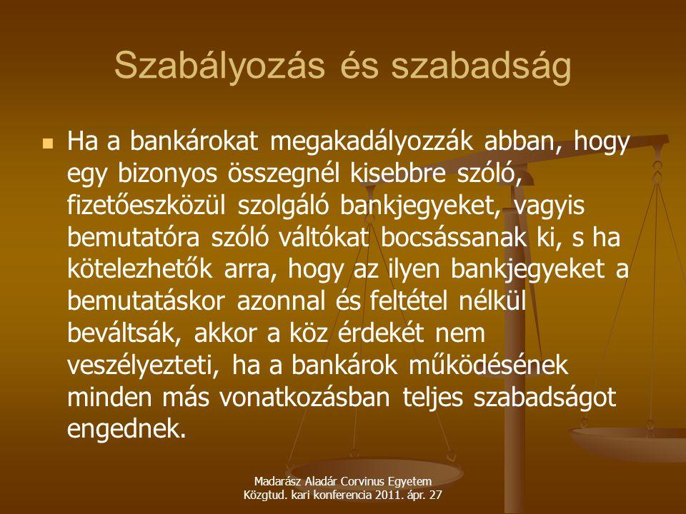 Madarász Aladár Corvinus Egyetem Közgtud. kari konferencia 2011. ápr. 27 Szabályozás és szabadság Ha a bankárokat megakadályozzák abban, hogy egy bizo