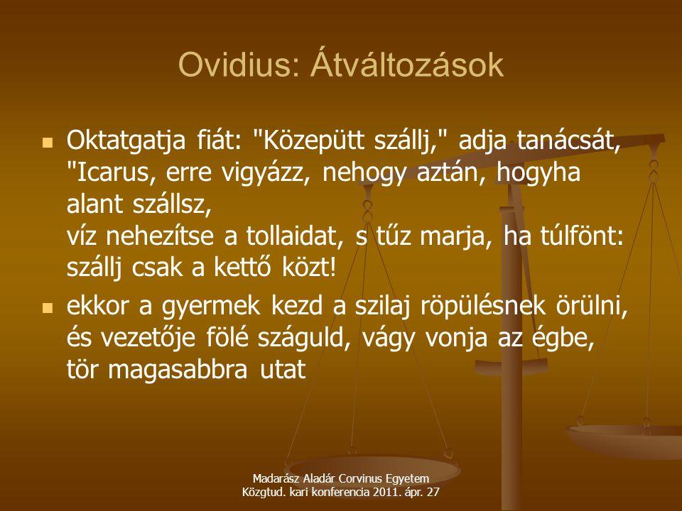 Madarász Aladár Corvinus Egyetem Közgtud. kari konferencia 2011. ápr. 27 Ovidius: Átváltozások Oktatgatja fiát: