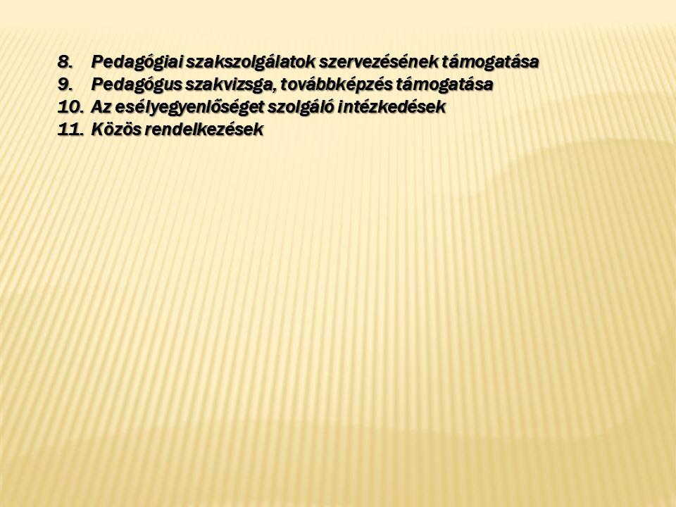 8.Pedagógiai szakszolgálatok szervezésének támogatása 9.Pedagógus szakvizsga, továbbképzés támogatása 10.Az esélyegyenlőséget szolgáló intézkedések 11.Közös rendelkezések