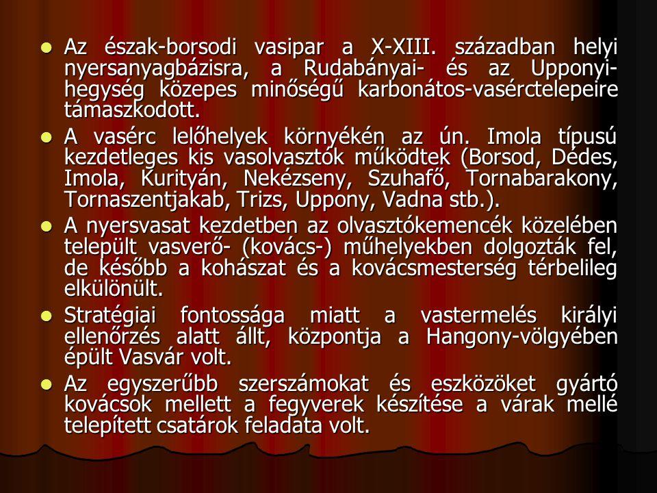 Az észak-borsodi vasipar a X-XIII. században helyi nyersanyagbázisra, a Rudabányai- és az Upponyi- hegység közepes minőségű karbonátos-vasérctelepeire