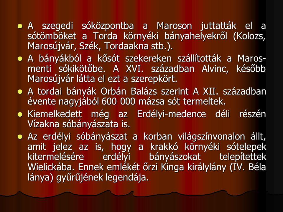 A szegedi sóközpontba a Maroson juttatták el a sótömböket a Torda környéki bányahelyekről (Kolozs, Marosújvár, Szék, Tordaakna stb.). A szegedi sóközp