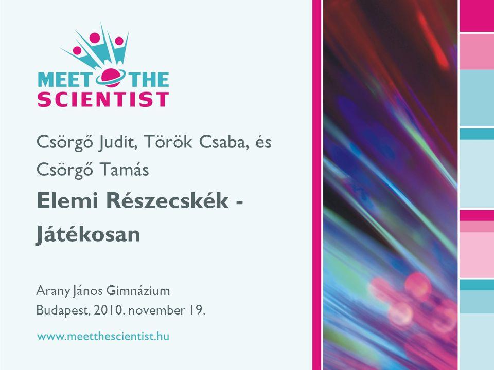 www.meetthescientist.hu 1 | 26 Csörgő Judit, Török Csaba, és Csörgő Tamás Elemi Részecskék - Játékosan Arany János Gimnázium Budapest, 2010.