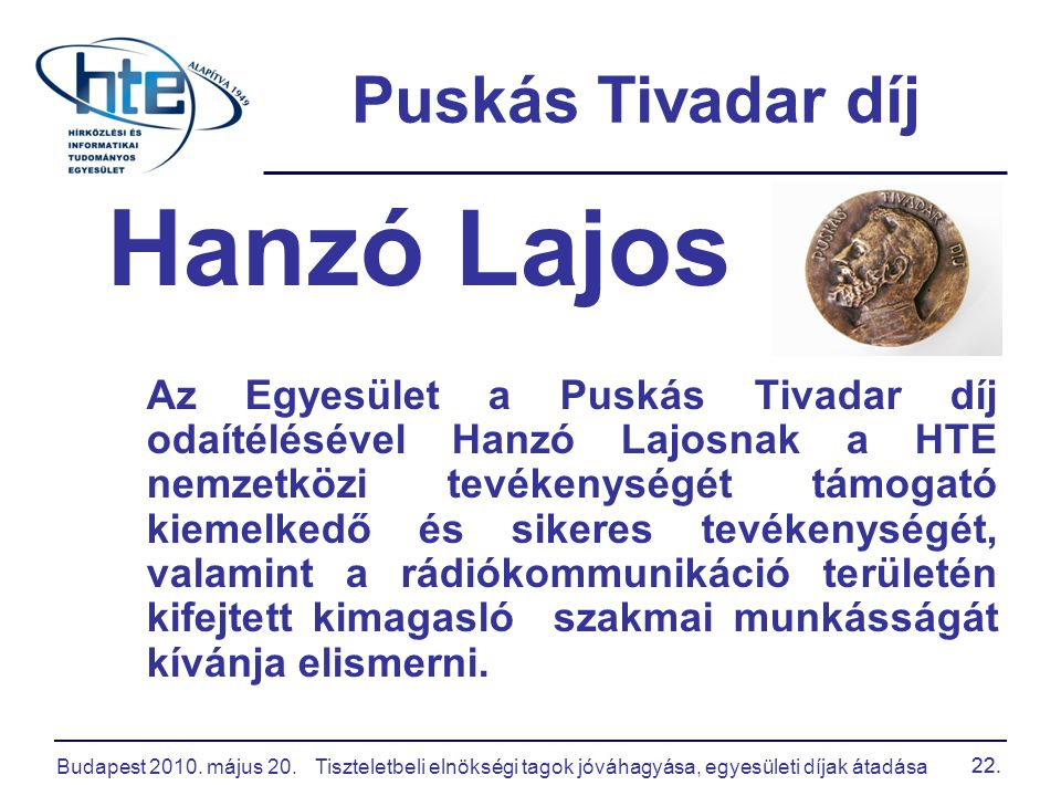 Budapest 2010. május 20.Tiszteletbeli elnökségi tagok jóváhagyása, egyesületi díjak átadása 22. Puskás Tivadar díj Hanzó Lajos Az Egyesület a Puskás T