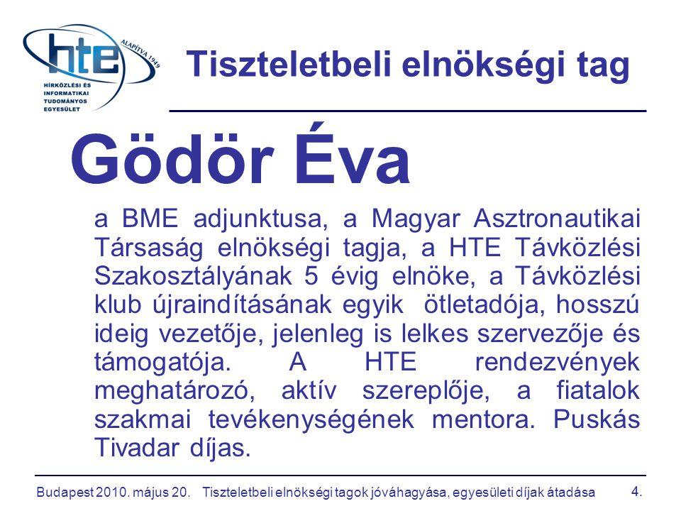 Budapest 2010. május 20.Tiszteletbeli elnökségi tagok jóváhagyása, egyesületi díjak átadása 4. Tiszteletbeli elnökségi tag Gödör Éva a BME adjunktusa,