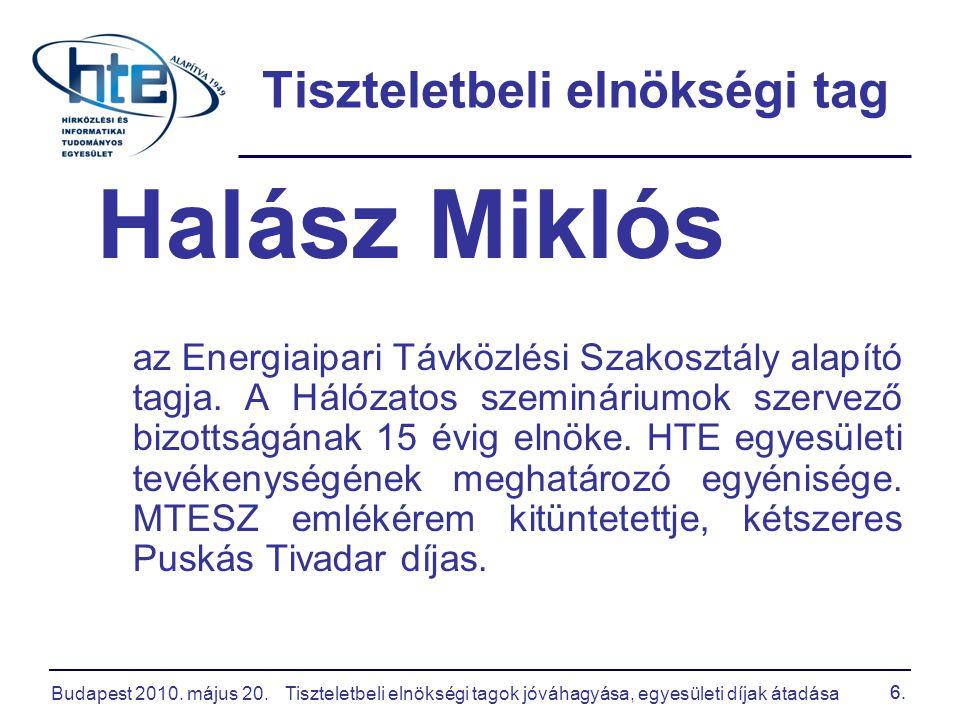 Budapest 2010. május 20.Tiszteletbeli elnökségi tagok jóváhagyása, egyesületi díjak átadása 6. Tiszteletbeli elnökségi tag Halász Miklós az Energiaipa