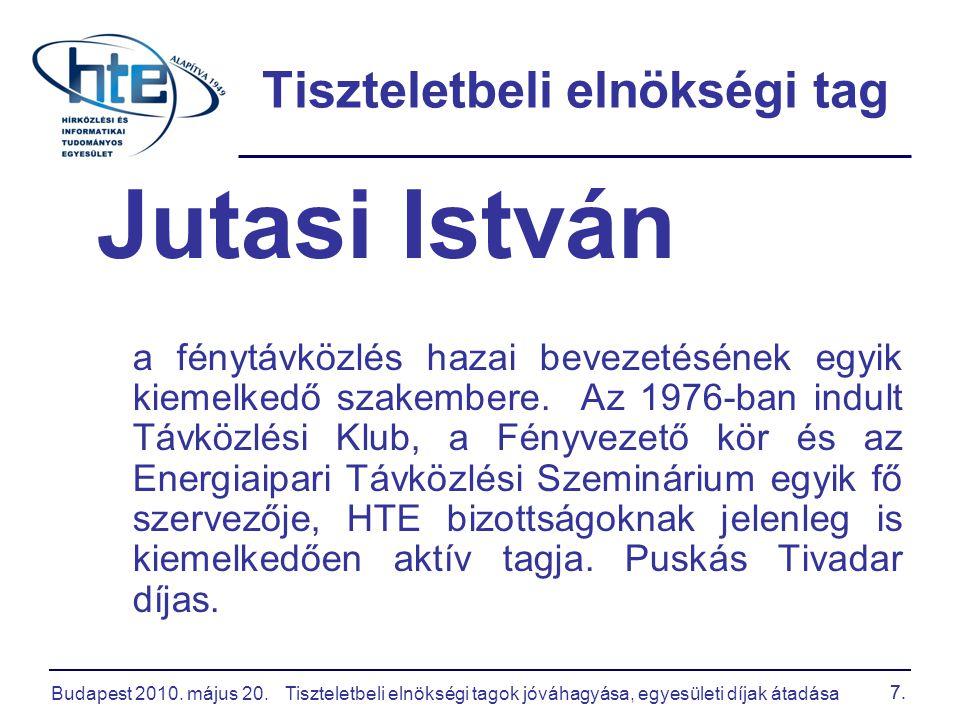 Budapest 2010. május 20.Tiszteletbeli elnökségi tagok jóváhagyása, egyesületi díjak átadása 7. Tiszteletbeli elnökségi tag Jutasi István a fénytávközl