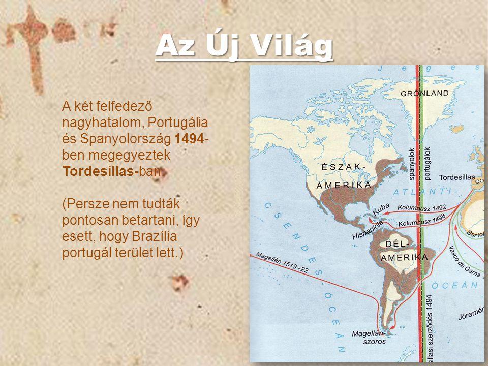 Az Új Világ A két felfedező nagyhatalom, Portugália és Spanyolország 1494- ben megegyeztek Tordesillas-ban. (Persze nem tudták pontosan betartani, így
