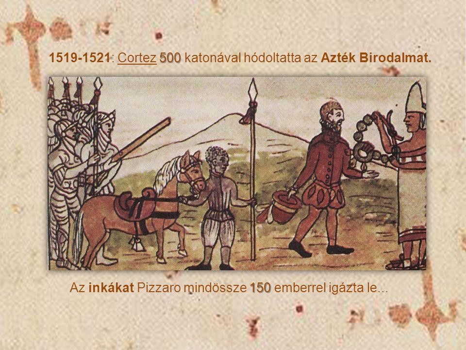 500 1519-1521: Cortez 500 katonával hódoltatta az Azték Birodalmat. 150 Az inkákat Pizzaro mindössze 150 emberrel igázta le …