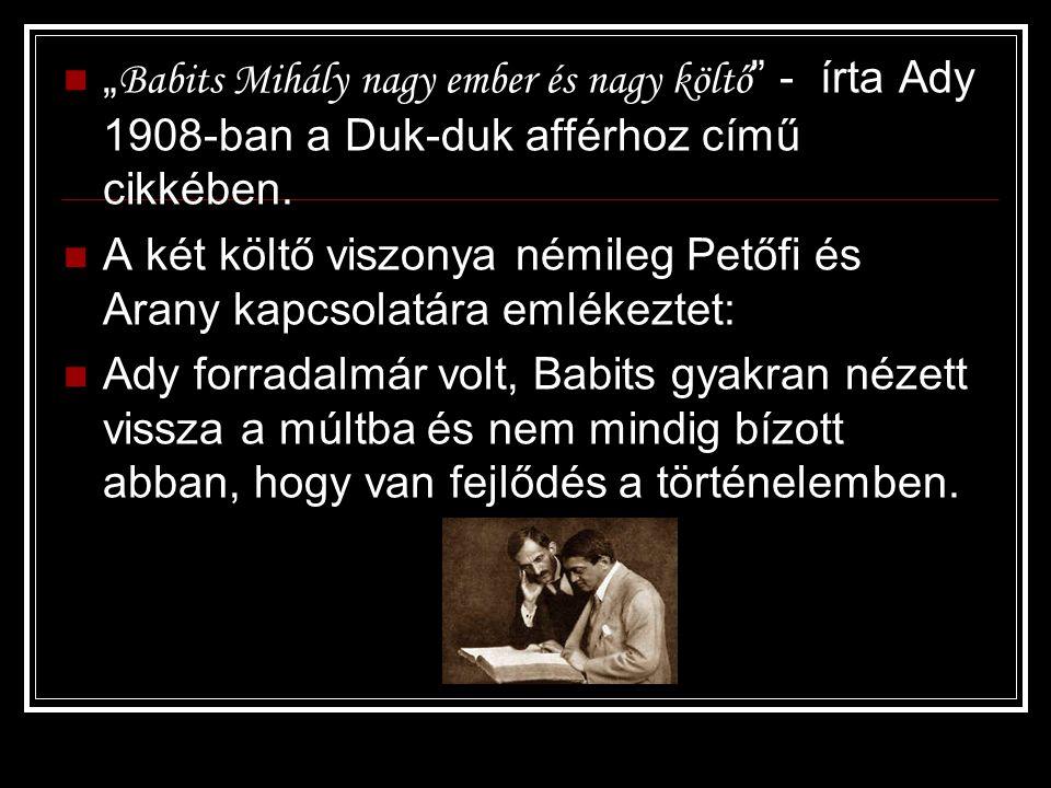 """"""" Babits Mihály nagy ember és nagy költő """" - írta Ady 1908-ban a Duk-duk afférhoz című cikkében. A két költő viszonya némileg Petőfi és Arany kapcsola"""