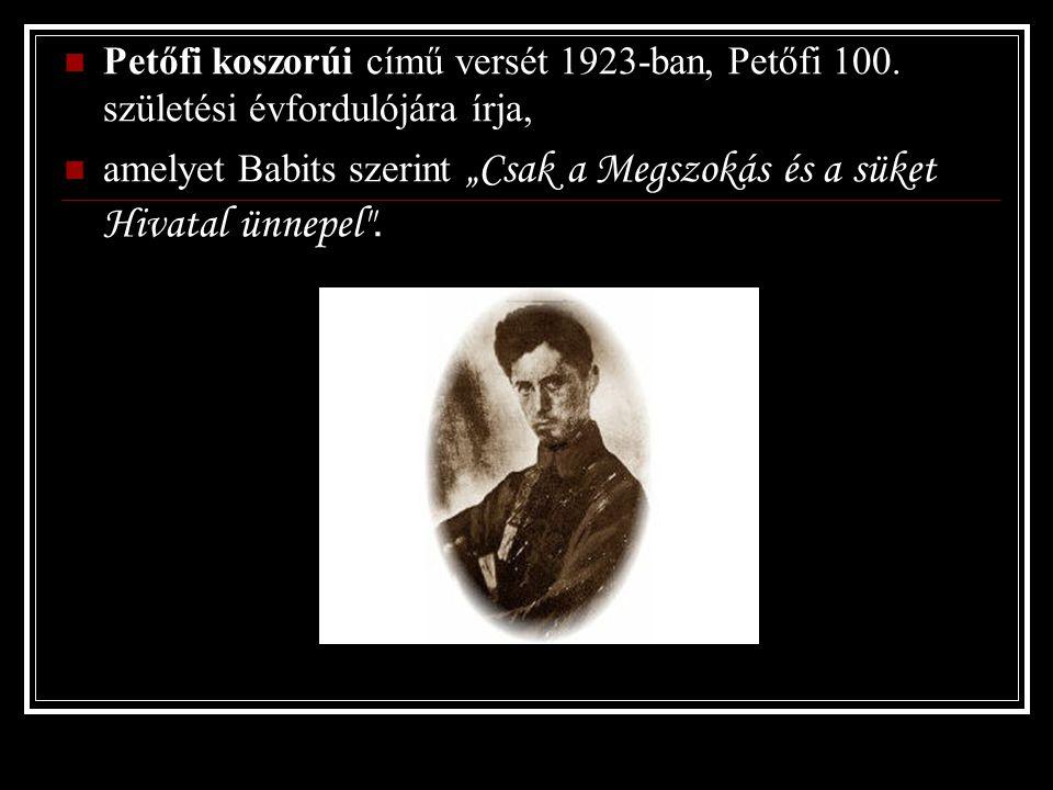 """Petőfi koszorúi című versét 1923-ban, Petőfi 100. születési évfordulójára írja, amelyet Babits szerint """"Csak a Megszokás és a süket Hivatal ünnepel"""