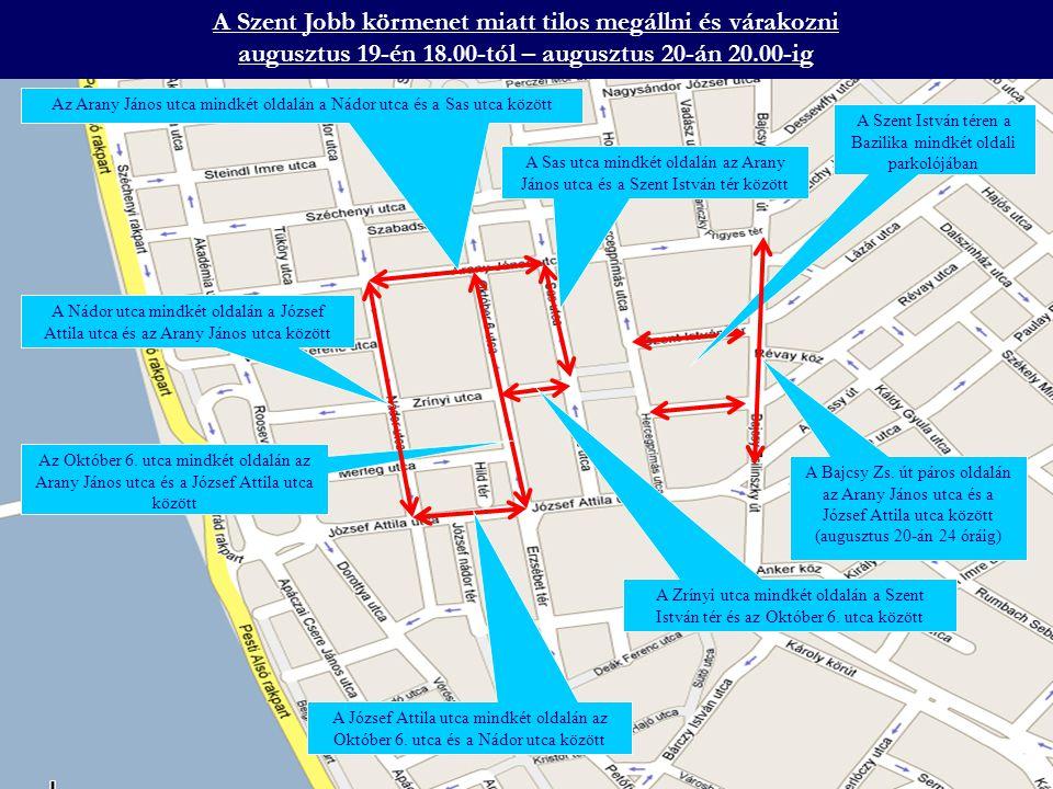 Az Állami ünnepségek és a Tűzijáték miatt lezárásra kerül augusztus 20-án 14.00-tól – 24.00-ig az Erzsébet híd 22 órától 24 óráig az Erzsébet híd szabadon lévő forgalmi sávjai és a déli oldali járda a gyalogos forgalom számára megnyitásra kerül 16.00-tól – 24.00-ig a Szabadság híd (a gyalogos forgalom elől is) 16.00-tól – 24.00-ig a Budai alsó rakpart a Lánchíd és a Bertalan Lajos utca között (a gyalogos forgalom elől is) 8.00-tól – 24.00-ig a Pesti alsó rakparton a Dráva utcánál lévő helikopter leszállóhely 8.00-tól – 9.30-ig a Kossuth teret, az Alkotmány utcát a Kossuth tér és a Szemere utca között, a Szalay utcát a Szemere utca és a Kossuth tér között, a Balassi Bálint utcát a Kossuth tér és a Markó utca között, a Vajkay utcát az Alkotmány utca és a Szalay utca között, a Kozma Ferenc utcát az Alkotmány utca és a Báthory utca között, a Vértanúk terét 17.00-tól – augusztus 21-én 02.00-ig a Közraktár utcát a Bakáts utca és a Fővám tér között 17.00-tól – augusztus 21-én 02.00-ig a Kossuth tér – Akadémia utca – Roosevelt tér – József Attila utca – József Nádor tér – Harmincad utca – Károly krt.
