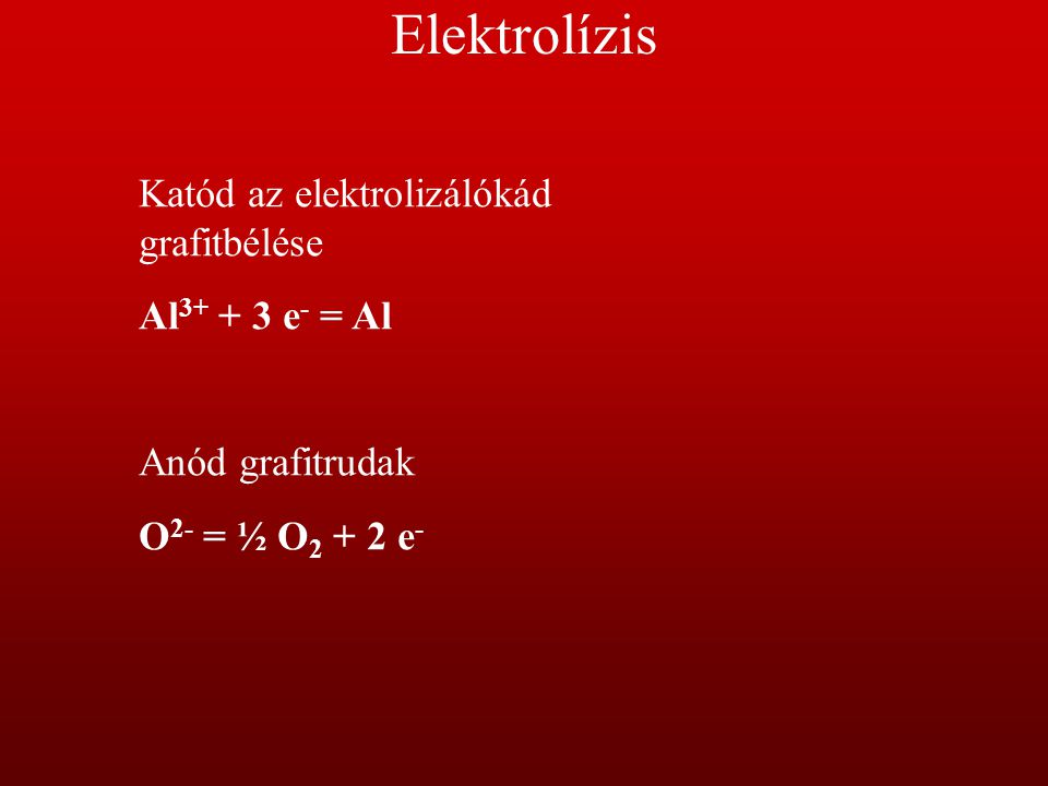 Elektrolízis Katód az elektrolizálókád grafitbélése Al 3+ + 3 e - = Al Anód grafitrudak O 2- = ½ O 2 + 2 e -