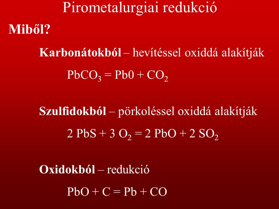 Pirometalurgiai redukció Miből? Karbonátokból – hevítéssel oxiddá alakítják PbCO 3 = Pb0 + CO 2 Szulfidokból – pörkoléssel oxiddá alakítják 2 PbS + 3