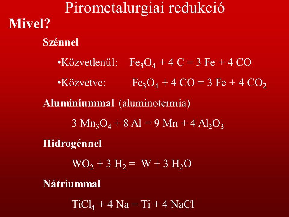 Elektrokémiai redukció CementálásFe + Cu 2+ = Cu + Fe 2+ Vizes elektrolízisZn 2+ + 2 e - = Zn OlvadékelektrolízisAl 3+ + 3e - = Al Termikus disszociáció Ni(CO) 2 = Ni + 4 CO TiI 2 = Ti + 2 I 2