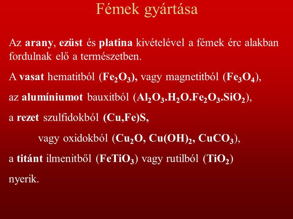 Fémek gyártása Az arany, ezüst és platina kivételével a fémek érc alakban fordulnak elő a természetben. A vasat hematitból (Fe 2 O 3 ), vagy magnetitb