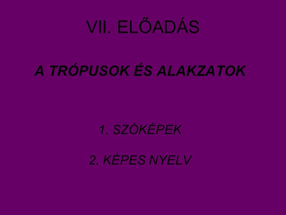VII. ELŐADÁS A TRÓPUSOK ÉS ALAKZATOK 1. SZÓKÉPEK 2. KÉPES NYELV