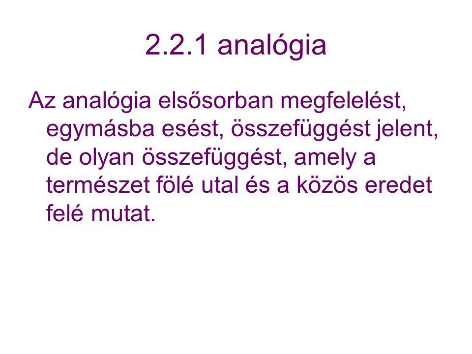 2.2.1 analógia Az analógia elsősorban megfelelést, egymásba esést, összefüggést jelent, de olyan összefüggést, amely a természet fölé utal és a közös eredet felé mutat.