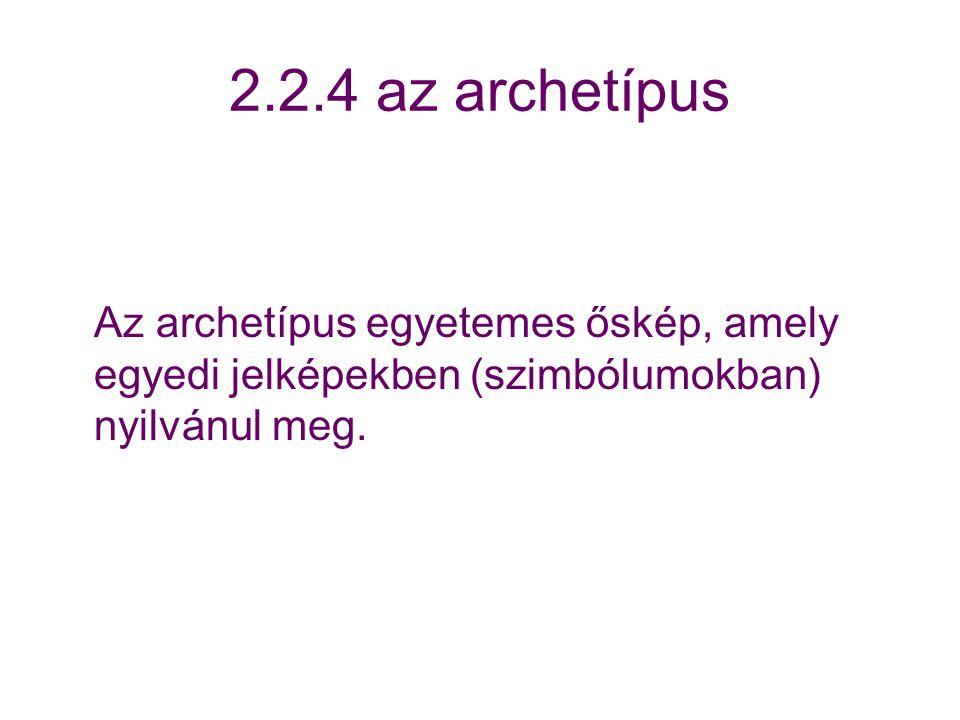 2.2.4 az archetípus Az archetípus egyetemes őskép, amely egyedi jelképekben (szimbólumokban) nyilvánul meg.