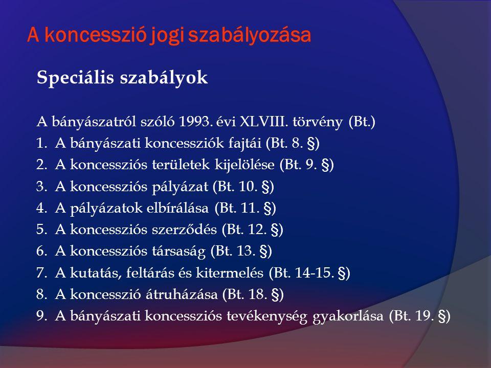 A koncesszió jogi szabályozása Speciális szabályok A bányászatról szóló 1993. évi XLVIII. törvény (Bt.) 1.A bányászati koncessziók fajtái (Bt. 8. §) 2