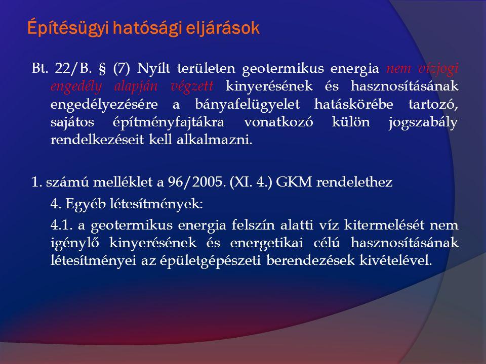 Építésügyi hatósági eljárások Bt. 22/B. § (7) Nyílt területen geotermikus energia nem vízjogi engedély alapján végzett kinyerésének és hasznosításának