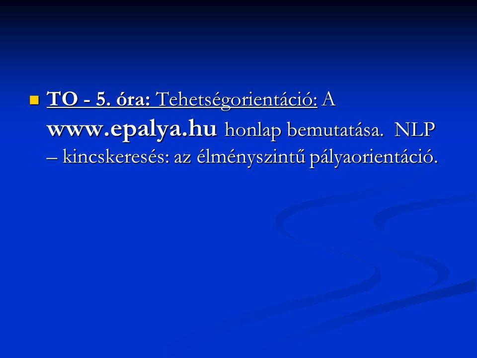 TO - 5. óra: Tehetségorientáció: A www.epalya.hu honlap bemutatása. NLP – kincskeresés: az élményszintű pályaorientáció. TO - 5. óra: Tehetségorientác