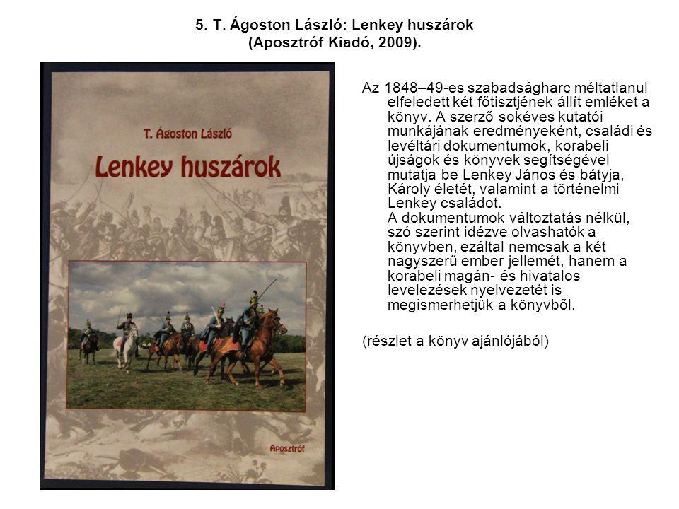 5. T. Ágoston László: Lenkey huszárok (Aposztróf Kiadó, 2009). Az 1848–49-es szabadságharc méltatlanul elfeledett két főtisztjének állít emléket a kön