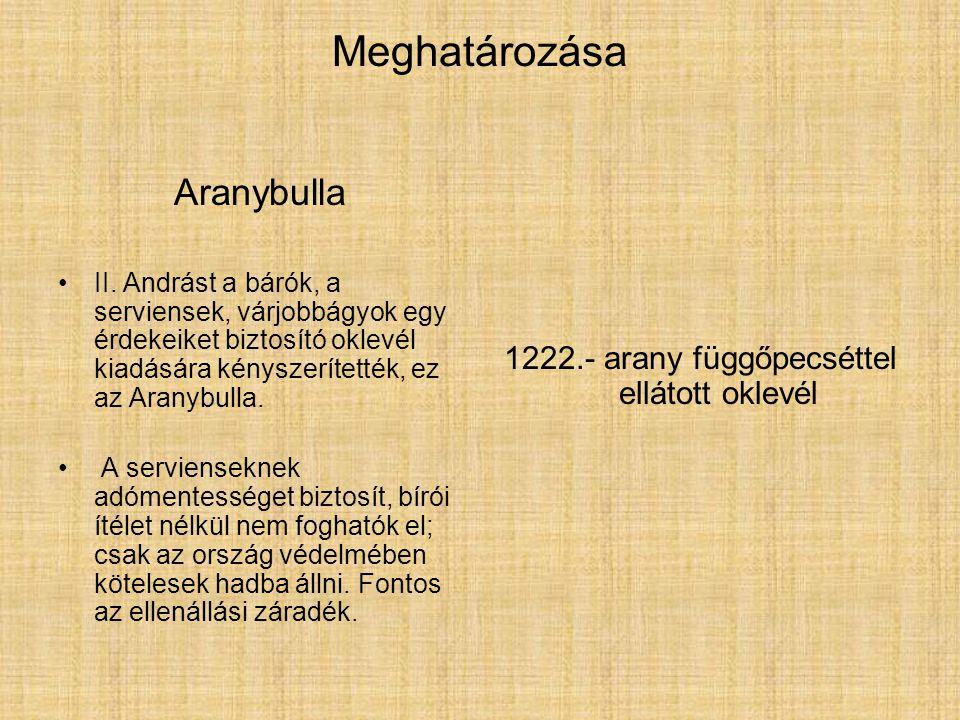 Meghatározása Aranybulla II. Andrást a bárók, a serviensek, várjobbágyok egy érdekeiket biztosító oklevél kiadására kényszerítették, ez az Aranybulla.