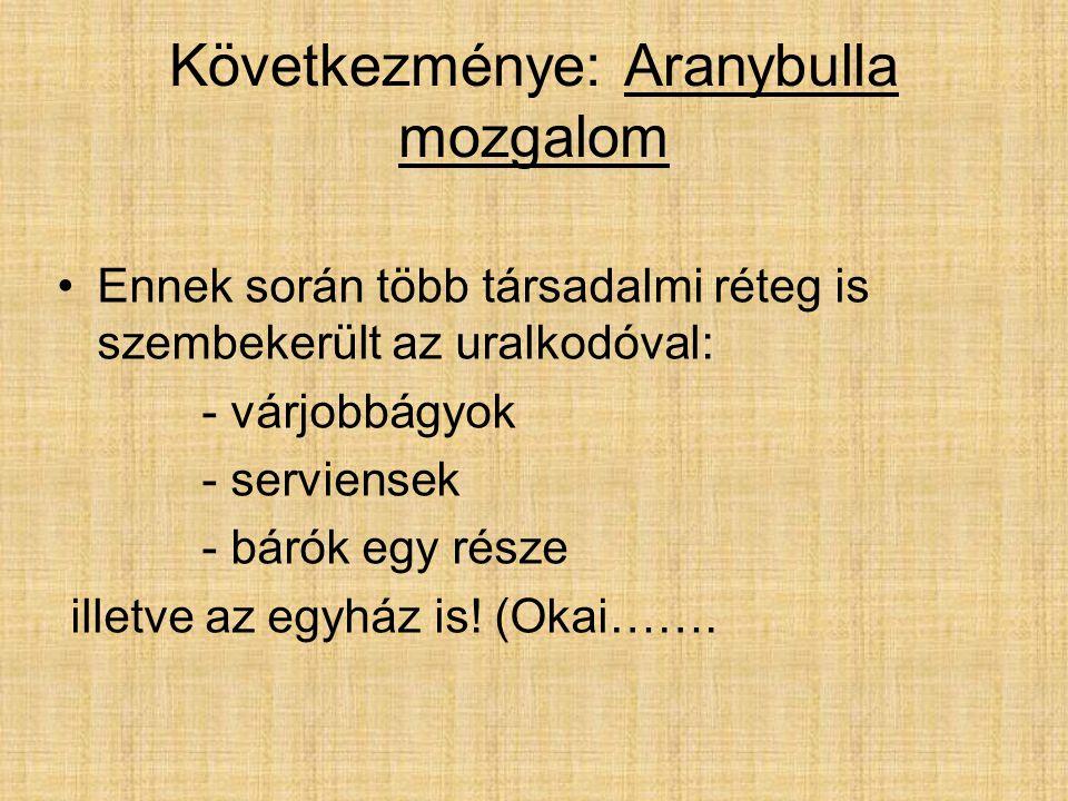 Következménye: Aranybulla mozgalom Ennek során több társadalmi réteg is szembekerült az uralkodóval: - várjobbágyok - serviensek - bárók egy része ill